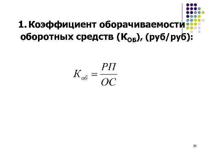 1. Коэффициент оборачиваемости оборотных средств (КОБ), (руб/руб): 20