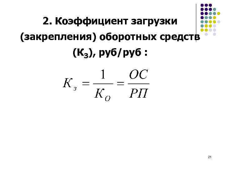 2. Коэффициент загрузки (закрепления) оборотных средств (КЗ), руб/руб : 21