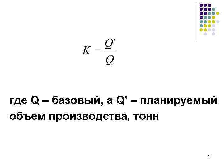 где Q – базовый, а Q' – планируемый объем производства, тонн 26
