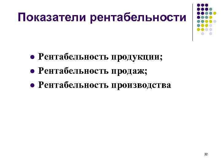 Показатели рентабельности l l l Рентабельность продукции; Рентабельность продаж; Рентабельность производства 32
