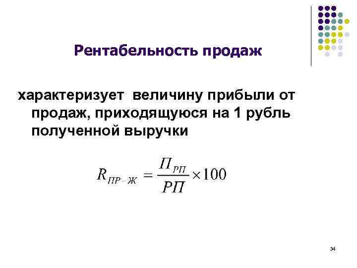 Рентабельность продаж характеризует величину прибыли от продаж, приходящуюся на 1 рубль полученной выручки 34