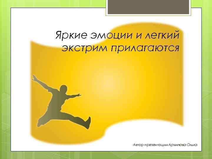 Яркие эмоции и легкий экстрим прилагаются Автор презентации Архипова Ольга