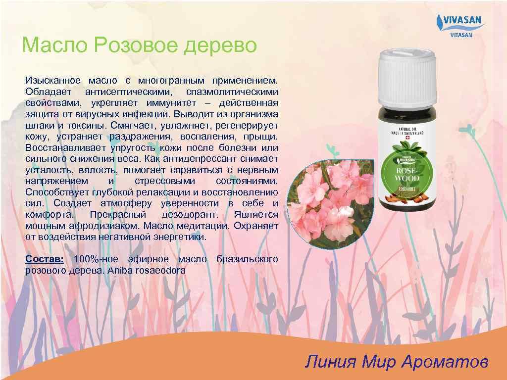 Масло Розовое дерево Изысканное масло с многогранным применением. Обладает антисептическими, спазмолитическими свойствами, укрепляет иммунитет