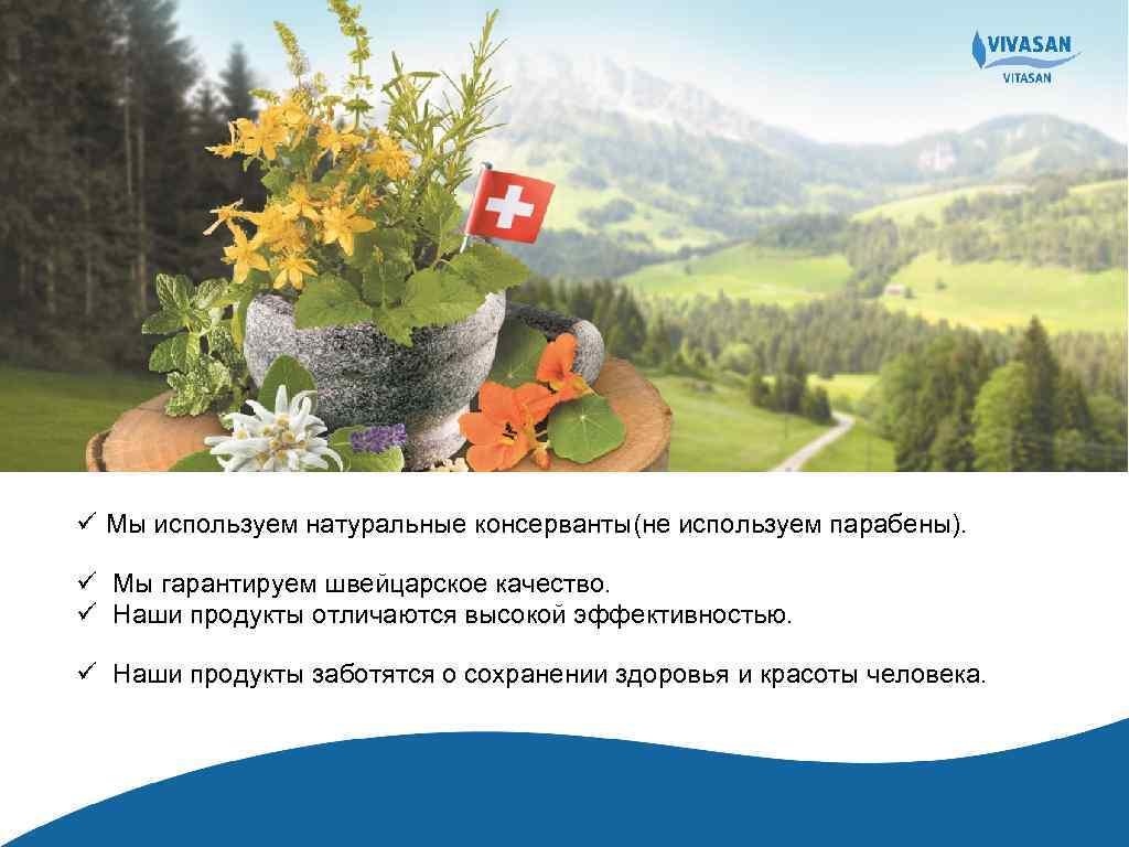 ü Мы используем натуральные консерванты(не используем парабены). ü Мы гарантируем швейцарское качество. ü Наши