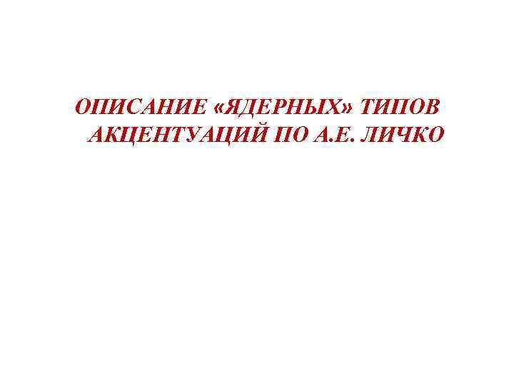 . ОПИСАНИЕ «ЯДЕРНЫХ» ТИПОВ АКЦЕНТУАЦИЙ ПО А. Е. ЛИЧКО
