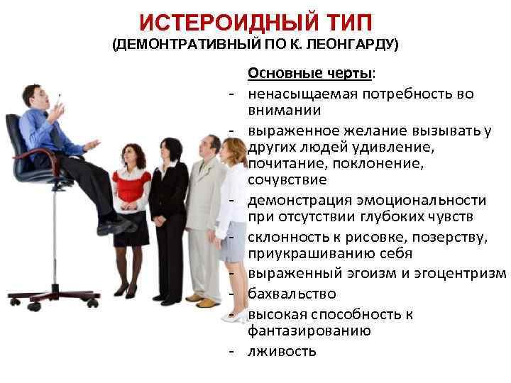 ИСТЕРОИДНЫЙ ТИП (ДЕМОНТРАТИВНЫЙ ПО К. ЛЕОНГАРДУ) - - Основные черты: ненасыщаемая потребность во внимании
