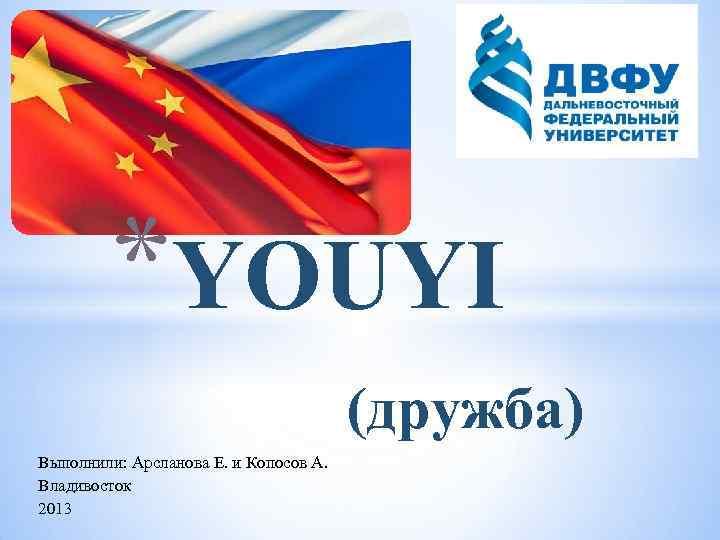 *YOUYI (дружба) Выполнили: Арсланова Е. и Копосов А. Владивосток 2013