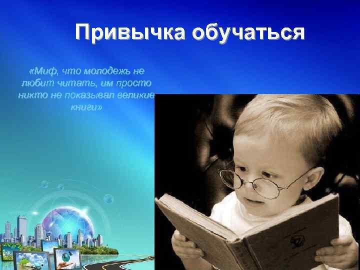 Привычка обучаться «Миф, что молодежь не любит читать, им просто никто не показывал великие