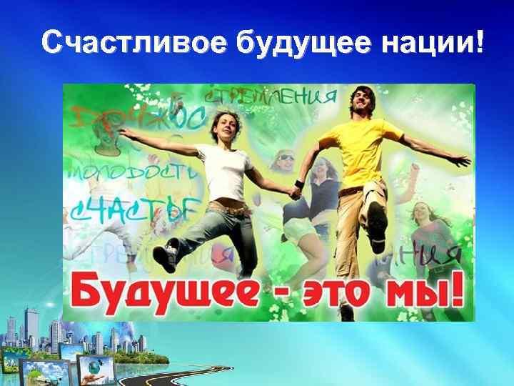 Счастливое будущее нации!