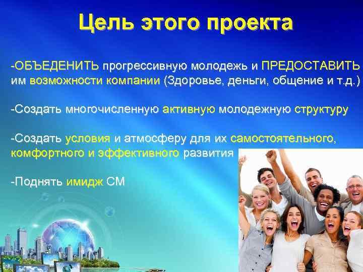 Цель этого проекта -ОБЪЕДЕНИТЬ прогрессивную молодежь и ПРЕДОСТАВИТЬ им возможности компании (Здоровье, деньги, общение