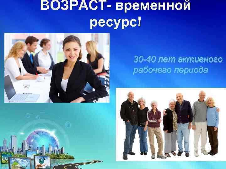 ВОЗРАСТ- временной ресурс! 30 -40 лет активного рабочего периода