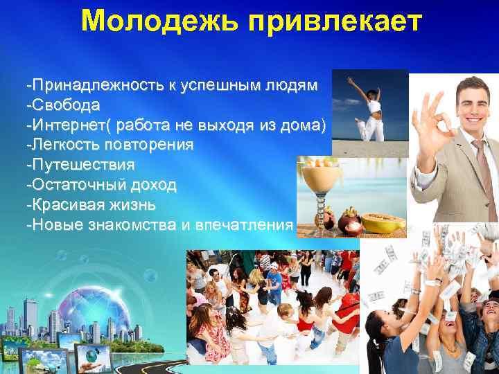 Молодежь привлекает -Принадлежность к успешным людям -Свобода -Интернет( работа не выходя из дома) -Легкость