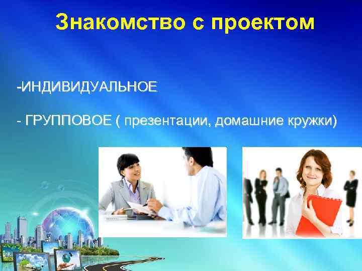 Знакомство с проектом -ИНДИВИДУАЛЬНОЕ - ГРУППОВОЕ ( презентации, домашние кружки)