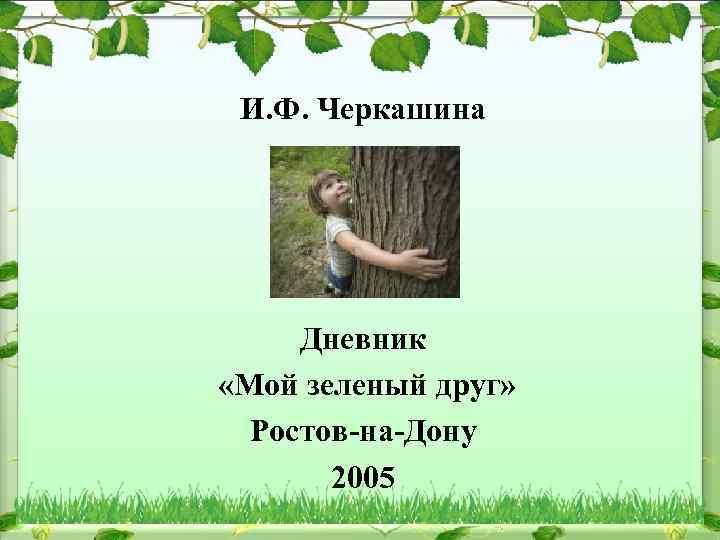 И. Ф. Черкашина Дневник «Мой зеленый друг» Ростов-на-Дону 2005