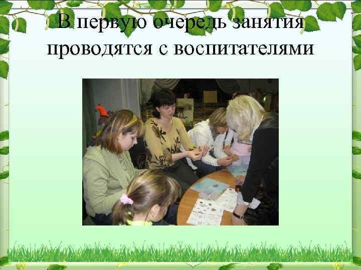В первую очередь занятия проводятся с воспитателями