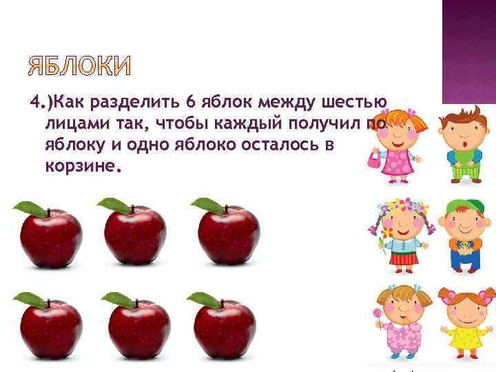 4. )Как разделить 6 яблок между шестью лицами так, чтобы каждый получил по яблоку