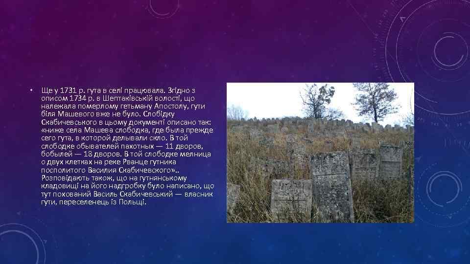 • Ще у 1731 р. гута в селі працювала. Згідно з описом 1734