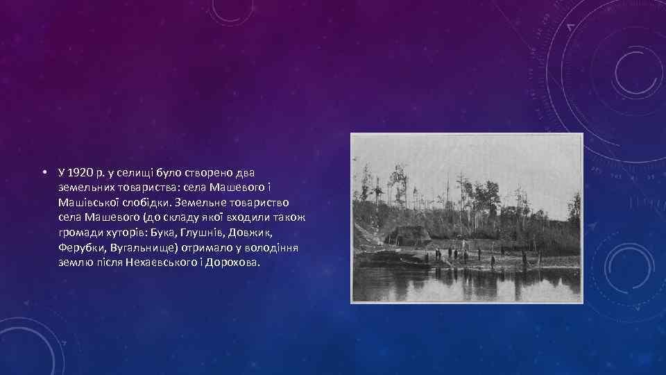 • У 1920 р. у селищі було створено два земельних товариства: села Машевого