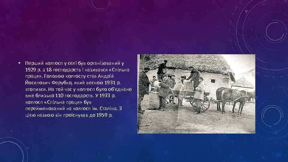 • Перший колгосп у селі був організований у 1929 р. з 18 господарств