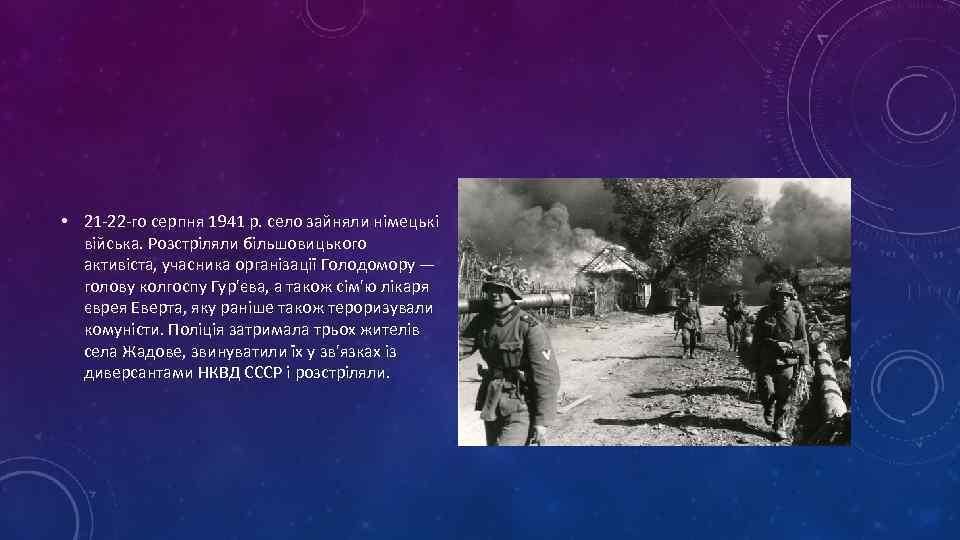 • 21 -22 -го серпня 1941 р. село зайняли німецькі війська. Розстріляли більшовицького