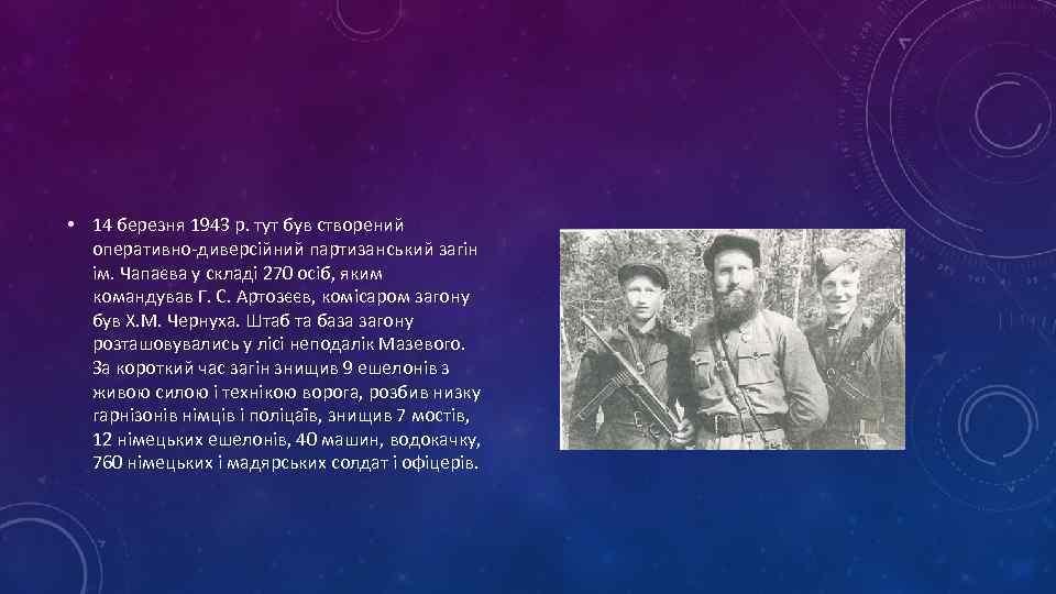 • 14 березня 1943 р. тут був створений оперативно-диверсійний партизанський загін ім. Чапаєва