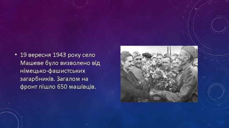 • 19 вересня 1943 року село Машеве було визволено від німецько-фашистських загарбників. Загалом
