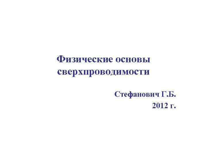 Физические основы сверхпроводимости Стефанович Г. Б. 2012 г.