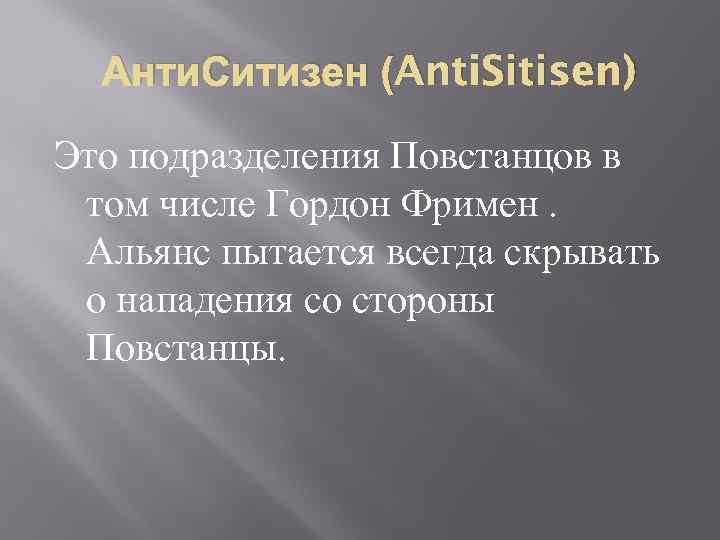 Анти. Ситизен (Anti. Sitisen) Это подразделения Повстанцов в том числе Гордон Фримен. Альянс пытается