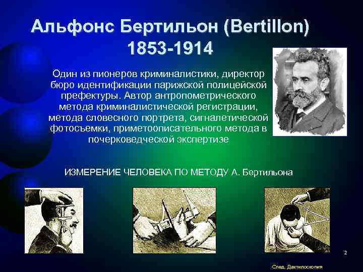 alphonse bertilon Alphonse bertillon was a french criminologist who first developed this anthropometric system of physical measurements of body parts.