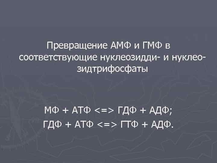 Превращение АМФ и ГМФ в соответствующие нуклеозидди- и нуклеозидтрифосфаты МФ + АТФ <=> ГДФ