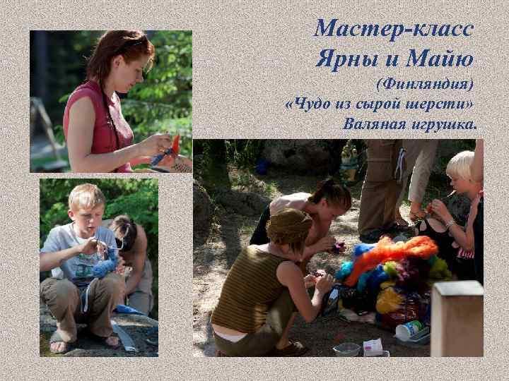 Мастер-класс Ярны и Майю (Финляндия) «Чудо из сырой шерсти» Валяная игрушка.
