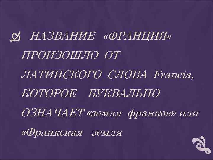 НАЗВАНИЕ «ФРАНЦИЯ» ПРОИЗОШЛО ОТ ЛАТИНСКОГО СЛОВА Francia, КОТОРОЕ БУКВАЛЬНО ОЗНАЧАЕТ «земля франков» или