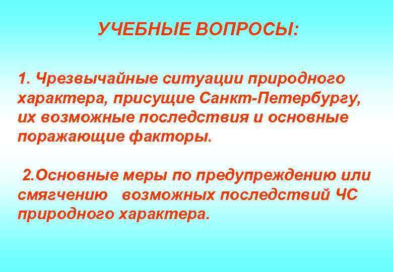УЧЕБНЫЕ ВОПРОСЫ: 1. Чрезвычайные ситуации природного характера, присущие Санкт-Петербургу, их возможные последствия и основные