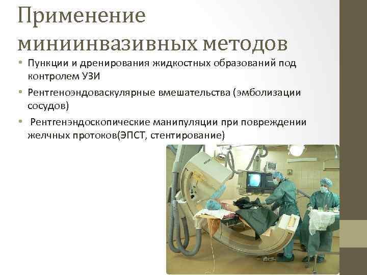 Применение миниинвазивных методов • Пункции и дренирования жидкостных образований под контролем УЗИ • Рентгеноэндоваскулярные