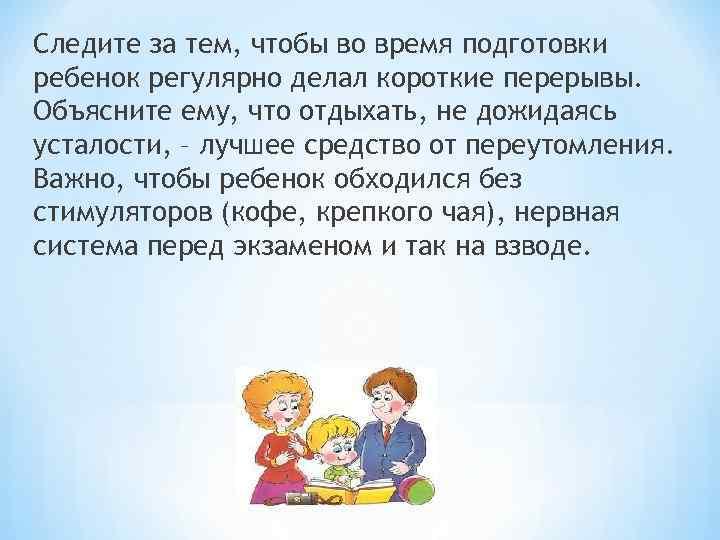 Следите за тем, чтобы во время подготовки ребенок регулярно делал короткие перерывы. Объясните ему,