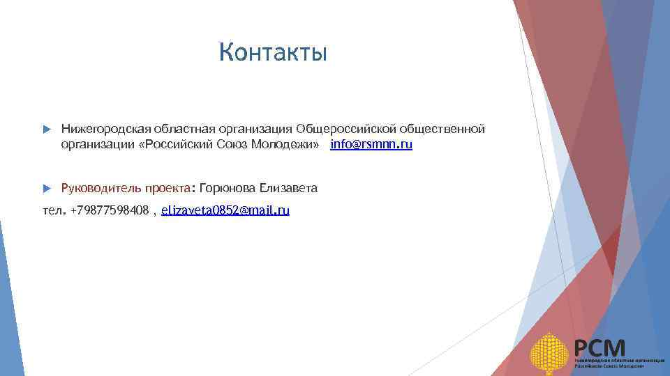 Контакты Нижегородская областная организация Общероссийской общественной организации «Российский Союз Молодежи» info@rsmnn. ru Руководитель проекта: