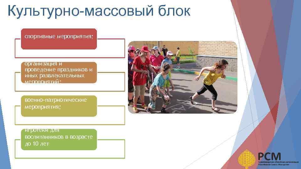 Культурно-массовый блок спортивные мероприятия; организация и проведение праздников и иных развлекательных мероприятий; военно-патриотические мероприятия;