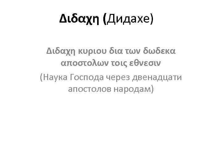 Διδαχη (Дидахе) Διδαχη κυριου δια των δωδεκα αποστολων τοις εθνεσιν (Наука Господа через двенадцати