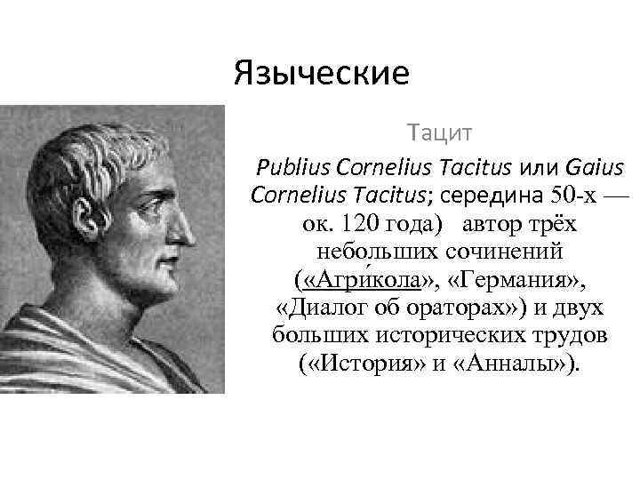 Языческие Тацит Рublius Cornelius Tacitus или Gaius Cornelius Tacitus; середина 50 -х — ок.