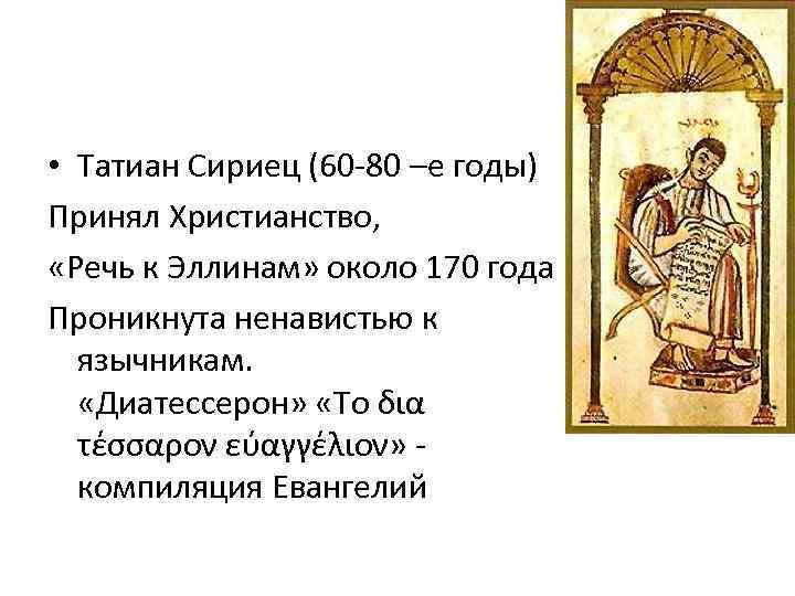 • Татиан Сириец (60 -80 –е годы) Принял Христианство, «Речь к Эллинам» около
