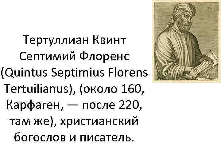 Тертуллиан Квинт Септимий Флоренс (Quintus Septimius Florens Tertuilianus), (около 160, Карфаген, — после 220,