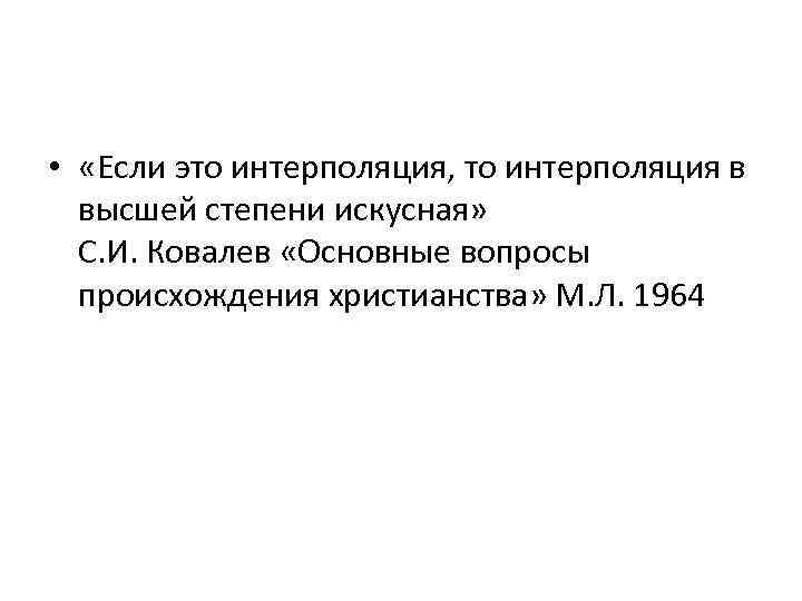 • «Если это интерполяция, то интерполяция в высшей степени искусная» С. И. Ковалев
