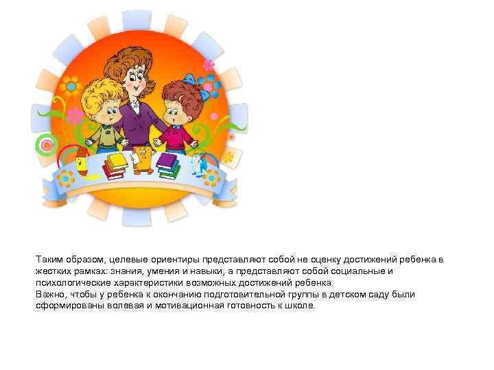 Таким образом, целевые ориентиры представляют собой не оценку достижений ребенка в жестких рамках: знания,
