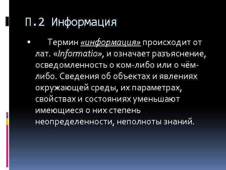П. 2 Информация Термин «информация» происходит от лат. «Informatio» , и означает разъяснение, осведомленность
