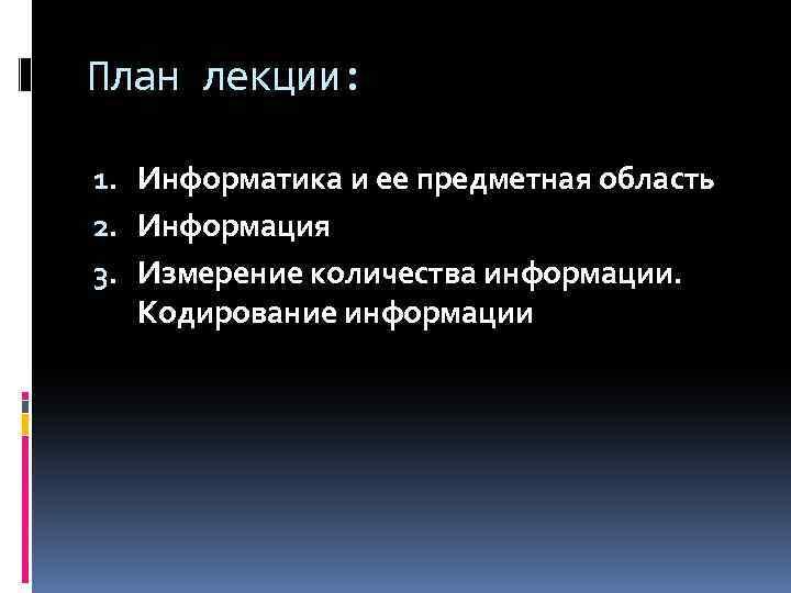 План лекции: 1. Информатика и ее предметная область 2. Информация 3. Измерение количества информации.