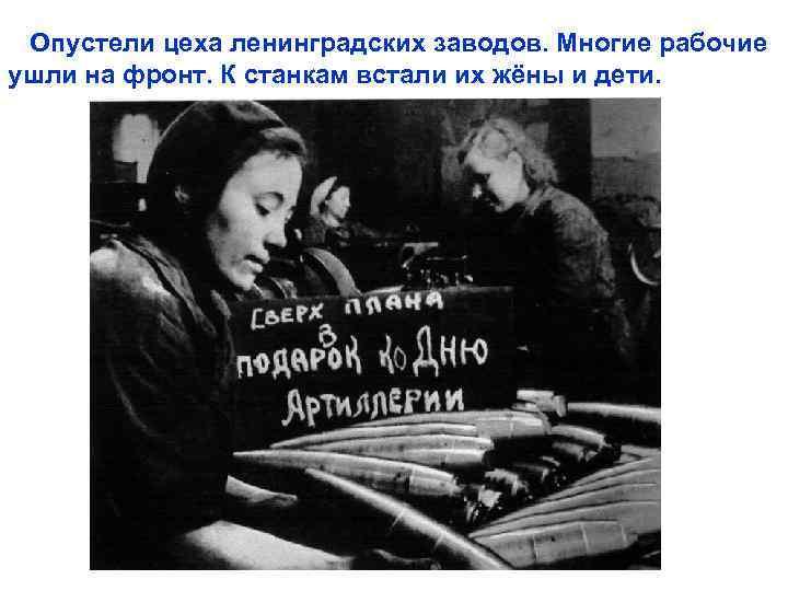 Опустели цеха ленинградских заводов. Многие рабочие ушли на фронт. К станкам встали их жёны
