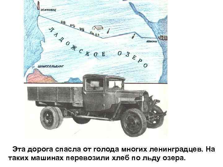 Эта дорога спасла от голода многих ленинградцев. На таких машинах перевозили хлеб по льду