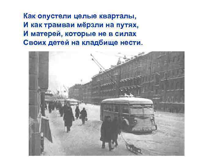 Как опустели целые кварталы, И как трамваи мёрзли на путях, И матерей, которые не