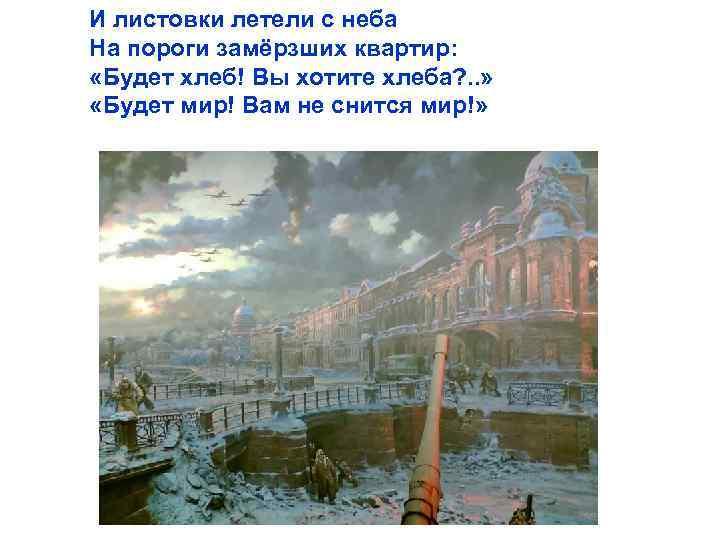 И листовки летели с неба На пороги замёрзших квартир: «Будет хлеб! Вы хотите хлеба?