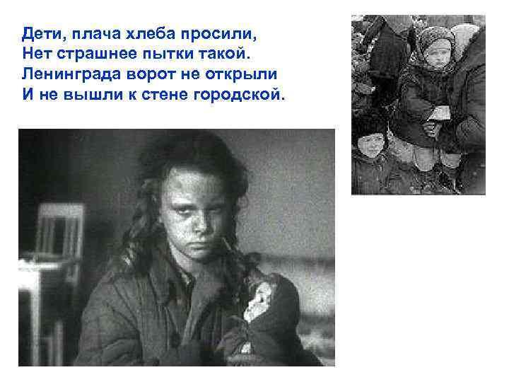 Дети, плача хлеба просили, Нет страшнее пытки такой. Ленинграда ворот не открыли И не